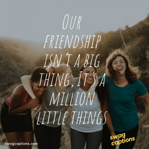 Our friendship isn't a big thing, It's a million little things - Funny Instagram Captions For Friends
